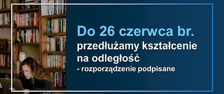 Kształcenie na odległość w szkołach i placówkach przedłużone do 26 czerwca br. – rozporządzenie podpisane